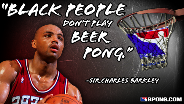 """Black people don't play beer pong."""